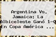 <b>Argentina Vs. Jamaica</b>: La Albiceleste Ganó 1-0 En Copa América <b>...</b>