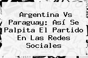 <b>Argentina Vs Paraguay</b>: Así Se Palpita El Partido En Las Redes Sociales