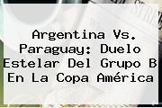 Argentina Vs. Paraguay: Duelo Estelar Del Grupo B En La <b>Copa América</b>