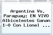 <b>Argentina Vs</b>. <b>Paraguay</b>: EN VIVO Albicelestes Ganan 1-0 Con Lionel <b>...</b>