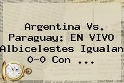 <b>Argentina Vs</b>. <b>Paraguay</b>: EN VIVO Albicelestes Igualan 0-0 Con <b>...</b>