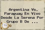 <b>Argentina Vs</b>. <b>Paraguay</b> En Vivo Desde La Serena Por Grupo B De <b>...</b>