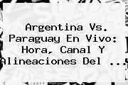<b>Argentina Vs</b>. <b>Paraguay</b> En Vivo: Hora, Canal Y Alineaciones Del <b>...</b>