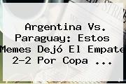 <b>Argentina Vs</b>. <b>Paraguay</b>: Estos Memes Dejó El Empate 2-2 Por Copa <b>...</b>