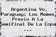 <b>Argentina Vs</b>. <b>Paraguay</b>: Los Memes Previo A La Semifinal De La Copa <b>...</b>