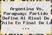 <b>Argentina Vs</b>. <b>Paraguay</b>: Partido Define Al Rival De Chile En Final De La <b>...</b>
