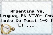 <b>Argentina Vs</b>. <b>Uruguay</b> EN VIVO: Con Tanto De Messi 1-0 | El ...