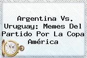 <b>Argentina Vs. Uruguay</b>: Memes Del Partido Por La Copa América