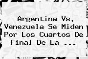 <b>Argentina Vs. Venezuela</b> Se Miden Por Los Cuartos De Final De La <b>...</b>