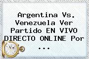 <b>Argentina Vs. Venezuela</b> Ver Partido EN VIVO DIRECTO ONLINE Por <b>...</b>