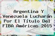 <b>Argentina</b> Y Venezuela Lucharán Por El Título Del <b>FIBA</b> Américas 2015