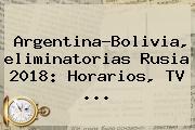 Argentina-Bolivia, <b>eliminatorias</b> Rusia 2018: Horarios, TV <b>...</b>