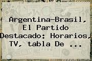 Argentina-Brasil, El Partido Destacado: Horarios, TV, <b>tabla</b> De ...