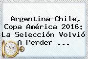 Argentina-Chile, <b>Copa América 2016</b>: La Selección Volvió A Perder ...