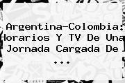Argentina?<b>Colombia</b>: Horarios Y TV De Una Jornada Cargada De ...
