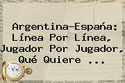Argentina-España: Línea Por Línea, Jugador Por Jugador, Qué Quiere ...