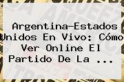 <b>Argentina</b>-<b>Estados Unidos</b> En Vivo: Cómo Ver Online El Partido De La <b>...</b>