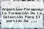 Argentina-Paraguay: La Formación De La Selección Para El <b>partido</b> De ...