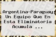 <b>Argentina</b>-Paraguay: Un Equipo Que En Esta Eliminatoria Acumula ...