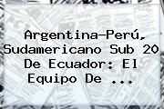 Argentina-Perú, <b>Sudamericano Sub 20</b> De Ecuador: El Equipo De ...