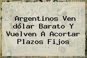 Argentinos Ven <b>dólar</b> Barato Y Vuelven A Acortar Plazos Fijos