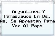 Argentinos Y Paraguayos En Bs. <b>As</b>. Se Aprestan Para Ver Al Papa