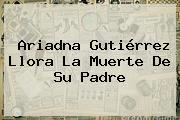 <b>Ariadna Gutiérrez</b> Llora La Muerte De Su Padre
