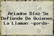 <b>Ariadne Díaz</b> Se Defiende De Quienes La Llaman ?gorda?