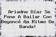 <b>Ariadne Díaz</b> Se Pone A Bailar Con Beyoncé ¡a Ritmo De Banda!