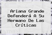 <b>Ariana Grande</b> Defenderá A Su Hermano De Las Críticas