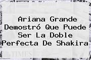 <b>Ariana Grande</b> Demostró Que Puede Ser La Doble Perfecta De Shakira