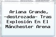 <b>Ariana Grande</b>, ?destrozada? Tras Explosión En El Mánchester Arena
