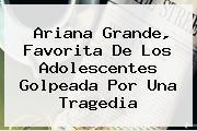 <b>Ariana Grande</b>, Favorita De Los Adolescentes Golpeada Por Una Tragedia
