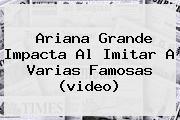 <b>Ariana Grande</b> Impacta Al Imitar A Varias Famosas (video)