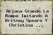 <b>Ariana Grande</b> La Rompe Imitando A Britney Spears Y Christina <b>...</b>
