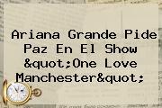 "Ariana Grande Pide Paz En El Show ""<b>One Love Manchester</b>"""