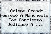 <b>Ariana Grande</b> Regresó A Mánchester Con Concierto Dedicado A ...
