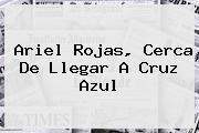 <b>Ariel Rojas</b>, Cerca De Llegar A Cruz Azul