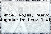 <b>Ariel Rojas</b>, Nuevo Jugador De Cruz Azul