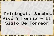 <b>Aristegui</b>, Jacobo, Vivó Y Ferriz - El Siglo De Torreón