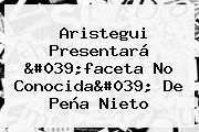 <b>Aristegui</b> Presentará &#039;faceta No Conocida&#039; De Peña Nieto