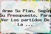 Arme Su Plan, Según Su Presupuesto, Para Ver Los <b>partidos</b> De La ...