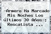 ?<b>Armero</b> Ha Marcado Mis Noches Los últimos 30 Años?: Rescatista <b>...</b>