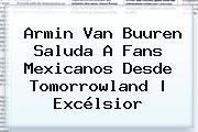 Armin Van Buuren Saluda A Fans Mexicanos Desde <b>Tomorrowland</b> | Excélsior