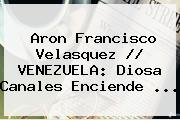 Aron Francisco Velasquez // VENEZUELA: <b>Diosa Canales</b> Enciende <b>...</b>