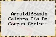 Arquidiócesis Celebra Día De <b>Corpus Christi</b>
