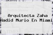 Arquitecta <b>Zaha Hadid</b> Murio En Miami