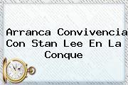 Arranca Convivencia Con <b>Stan Lee</b> En La Conque