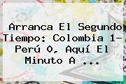 Arranca El Segundo Tiempo: <b>Colombia</b> 1- Perú 0, Aquí El Minuto A <b>...</b>