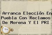 Arranca Elección En Puebla Con Reclamos De <b>Morena</b> Y El PRI